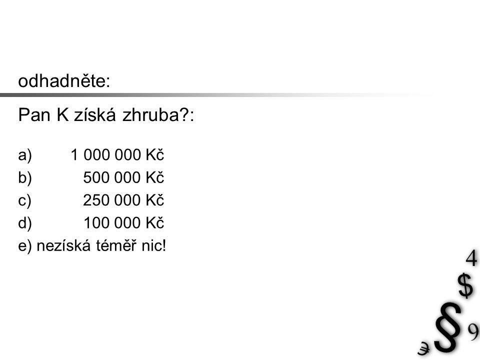 odhadněte: Pan K získá zhruba?: a) 1 000 000 Kč b) 500 000 Kč c) 250 000 Kč d) 100 000 Kč e) nezíská téměř nic!