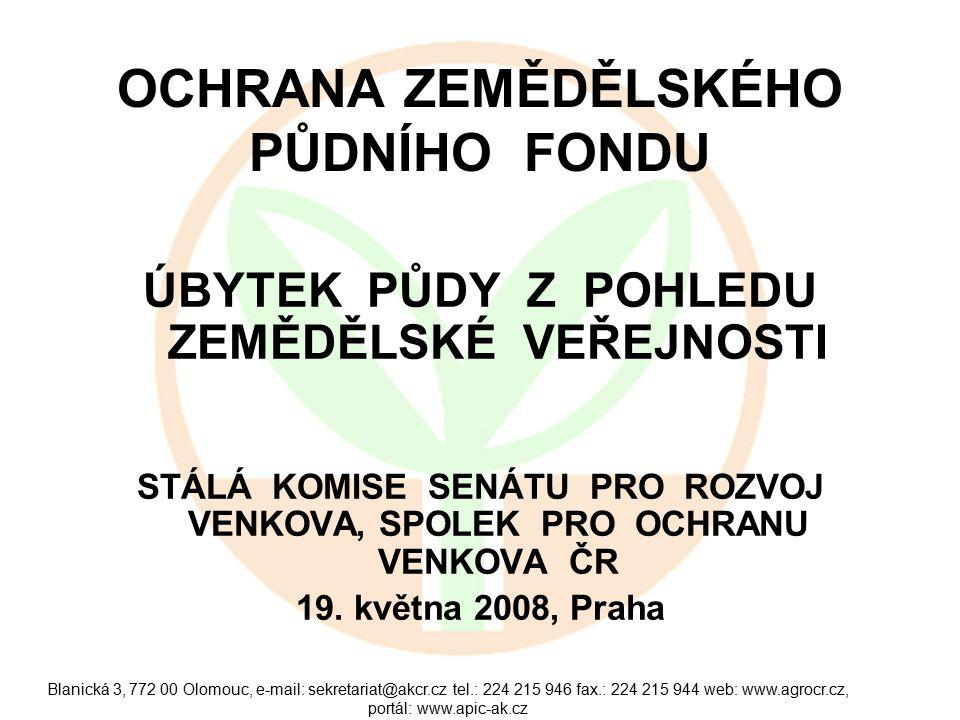 Blanická 3, 772 00 Olomouc, e-mail: sekretariat@akcr.cz tel.: 224 215 946 fax.: 224 215 944 web: www.agrocr.cz, portál: www.apic-ak.cz OCHRANA ZEMĚDĚLSKÉHO PŮDNÍHO FONDU ÚBYTEK PŮDY Z POHLEDU ZEMĚDĚLSKÉ VEŘEJNOSTI STÁLÁ KOMISE SENÁTU PRO ROZVOJ VENKOVA, SPOLEK PRO OCHRANU VENKOVA ČR 19.