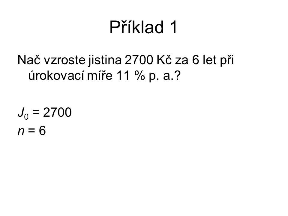 Příklad 1 Nač vzroste jistina 2700 Kč za 6 let při úrokovací míře 11 % p. a. J 0 = 2700 n = 6