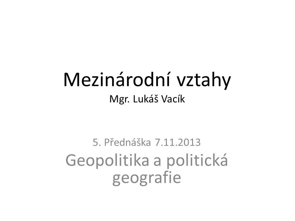 Mezinárodní vztahy Mgr. Lukáš Vacík 5. Přednáška 7.11.2013 Geopolitika a politická geografie