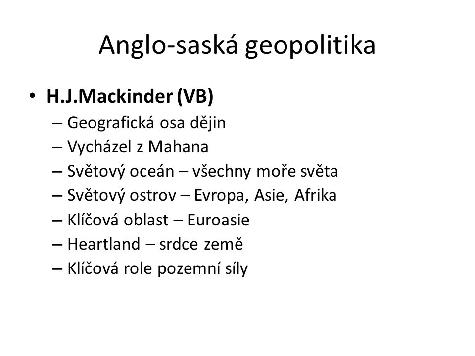 Anglo-saská geopolitika H.J.Mackinder (VB) – Geografická osa dějin – Vycházel z Mahana – Světový oceán – všechny moře světa – Světový ostrov – Evropa,