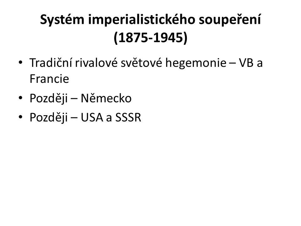Systém imperialistického soupeření (1875-1945) Tradiční rivalové světové hegemonie – VB a Francie Později – Německo Později – USA a SSSR