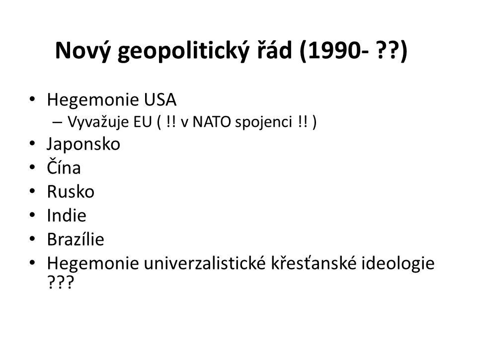 Nový geopolitický řád (1990- ??) Hegemonie USA – Vyvažuje EU ( !! v NATO spojenci !! ) Japonsko Čína Rusko Indie Brazílie Hegemonie univerzalistické k