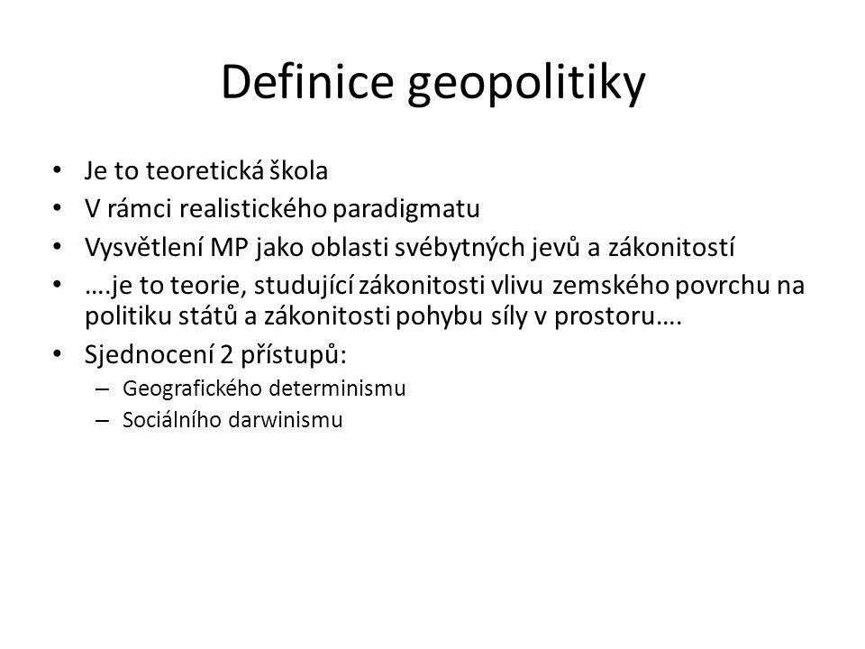 Definice geopolitiky Je to teoretická škola V rámci realistického paradigmatu Vysvětlení MP jako oblasti svébytných jevů a zákonitostí ….je to teorie,