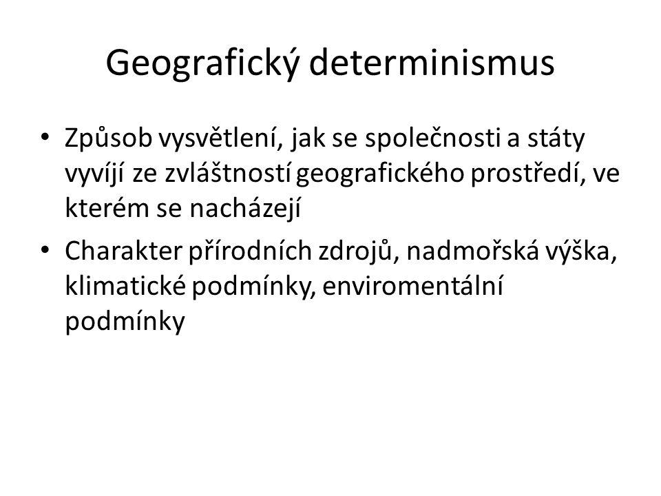 Geografický determinismus Způsob vysvětlení, jak se společnosti a státy vyvíjí ze zvláštností geografického prostředí, ve kterém se nacházejí Charakte