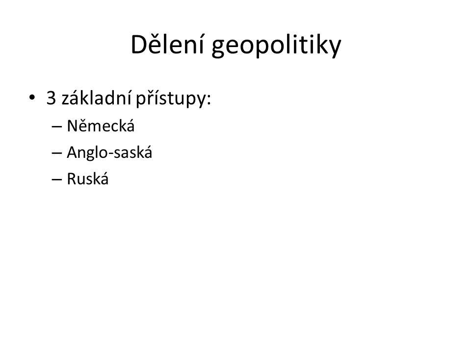 Dělení geopolitiky 3 základní přístupy: – Německá – Anglo-saská – Ruská