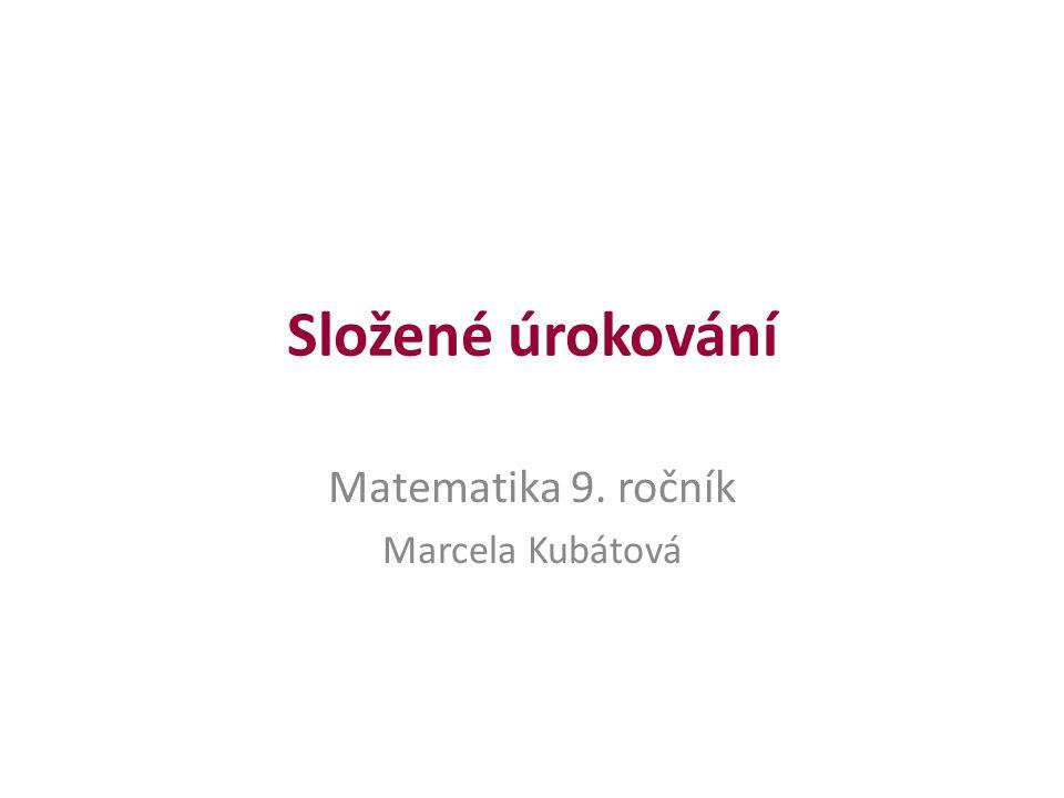 Složené úrokování Matematika 9. ročník Marcela Kubátová