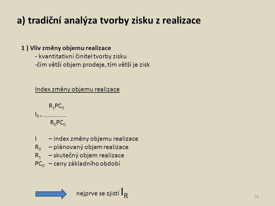 a) tradiční analýza tvorby zisku z realizace 18 1 ) Vliv změny objemu realizace - kvantitativní činitel tvorby zisku -čím větší objem prodeje, tím větší je zisk Index změny objemu realizace R 1 PC 0 I R = ---------------- R 0 PC 0 I – index změny objemu realizace R 0 – plánovaný objem realizace R 1 – skutečný objem realizace PC 0 – ceny základního období nejprve se zjistí I R