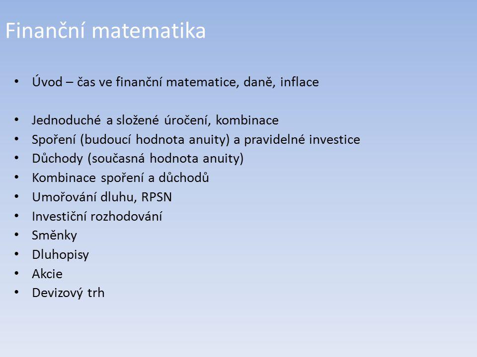 Finanční matematika Úvod – čas ve finanční matematice, daně, inflace Jednoduché a složené úročení, kombinace Spoření (budoucí hodnota anuity) a pravidelné investice Důchody (současná hodnota anuity) Kombinace spoření a důchodů Umořování dluhu, RPSN Investiční rozhodování Směnky Dluhopisy Akcie Devizový trh