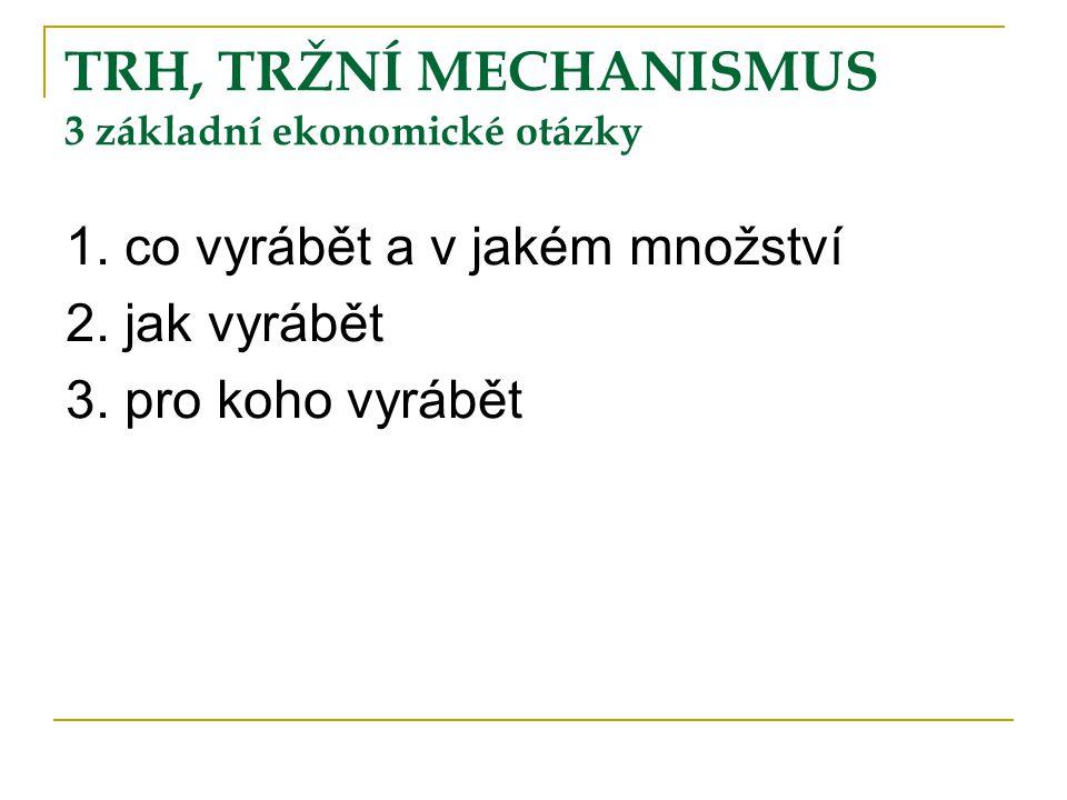 TRH, TRŽNÍ MECHANISMUS 3 základní ekonomické otázky 1. co vyrábět a v jakém množství 2. jak vyrábět 3. pro koho vyrábět