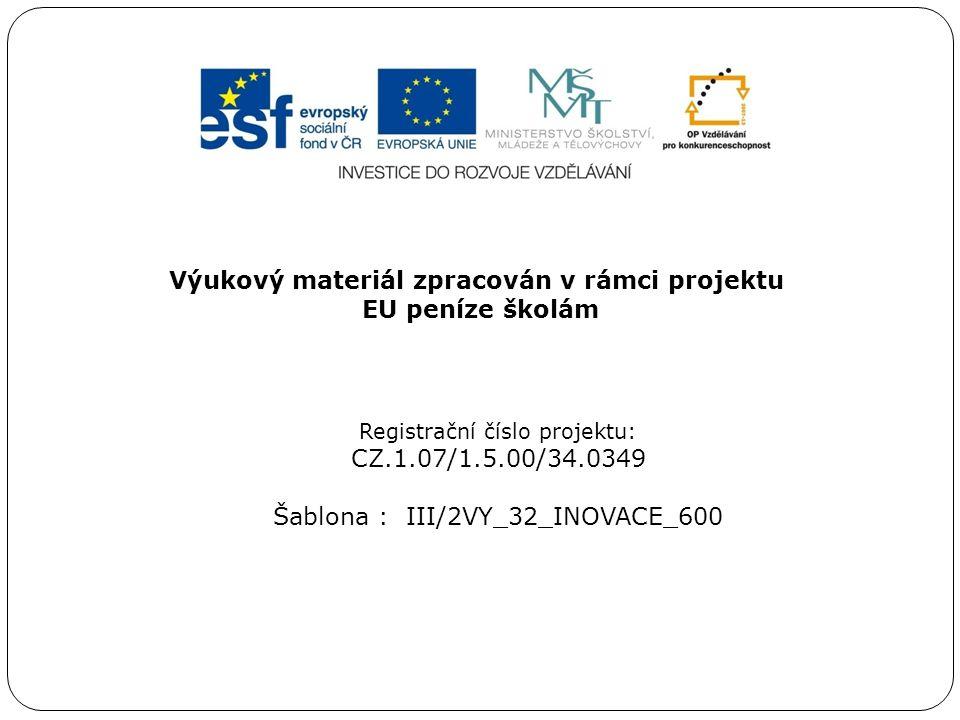 Výukový materiál zpracován v rámci projektu EU peníze školám Registrační číslo projektu: CZ.1.07/1.5.00/34.0349 Šablona : III/2VY_32_INOVACE_600