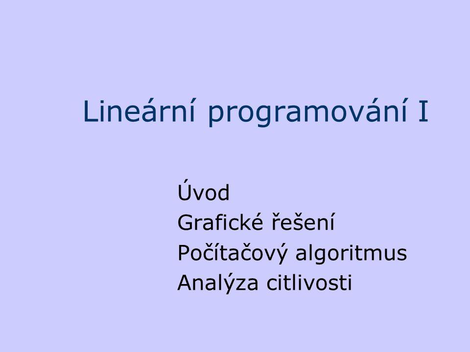 Lineární programování I Úvod Grafické řešení Počítačový algoritmus Analýza citlivosti