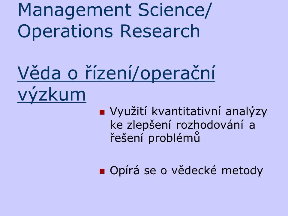 Management Science/ Operations Research Věda o řízení/operační výzkum Využití kvantitativní analýzy ke zlepšení rozhodování a řešení problémů Opírá se