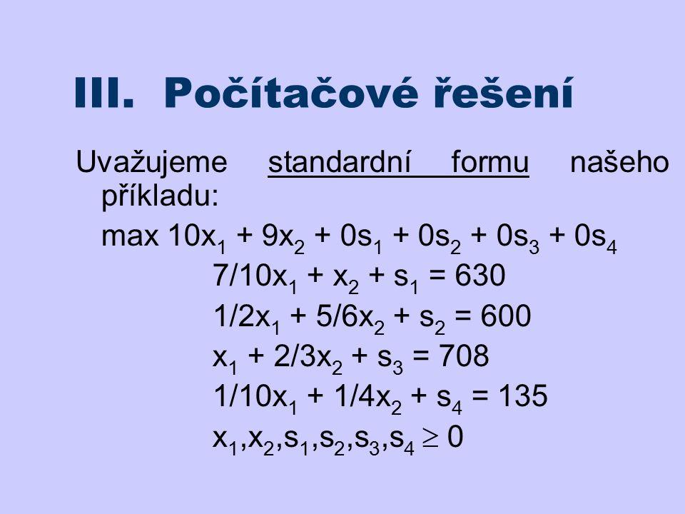 III. Počítačové řešení Uvažujeme standardní formu našeho příkladu: max 10x 1 + 9x 2 + 0s 1 + 0s 2 + 0s 3 + 0s 4 7/10x 1 + x 2 + s 1 = 630 1/2x 1 + 5/6