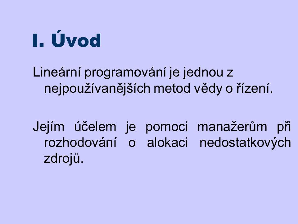 I. Úvod Lineární programování je jednou z nejpoužívanějších metod vědy o řízení. Jejím účelem je pomoci manažerům při rozhodování o alokaci nedostatko