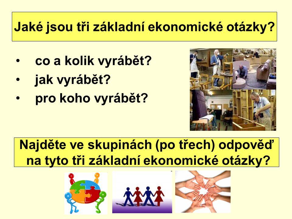 co a kolik vyrábět? jak vyrábět? pro koho vyrábět? Jaké jsou tři základní ekonomické otázky? Najděte ve skupinách (po třech) odpověď na tyto tři zákla