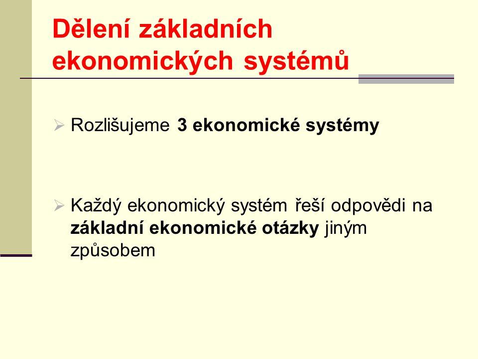 Dělení základních ekonomických systémů  Rozlišujeme 3 ekonomické systémy  Každý ekonomický systém řeší odpovědi na základní ekonomické otázky jiným způsobem