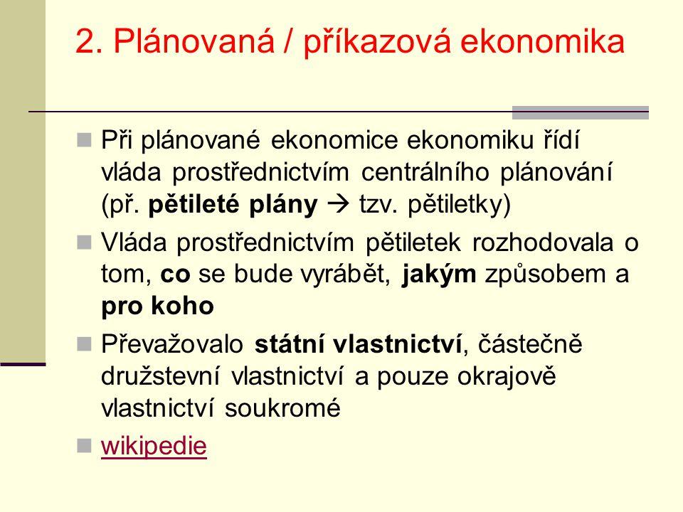 2. Plánovaná / příkazová ekonomika Při plánované ekonomice ekonomiku řídí vláda prostřednictvím centrálního plánování (př. pětileté plány  tzv. pětil