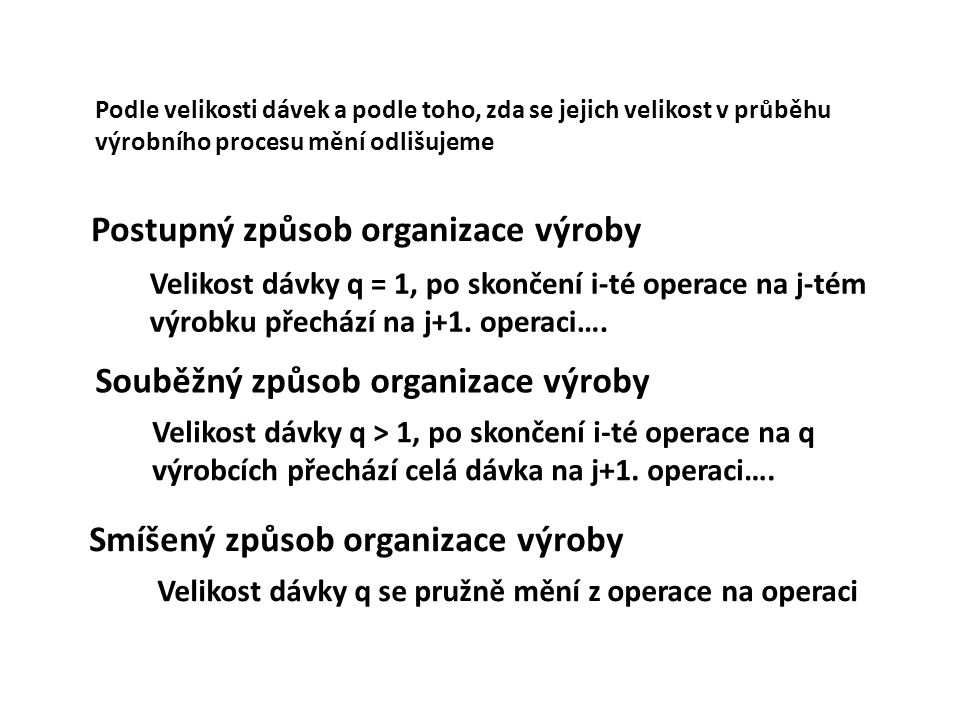Postupný způsob organizace výroby Operace 1 Operace 2 Operace 3 Operace 4 t c =  t i = t 1 + t 2 + t 3 + t 4 t c délka výrobního cyklu tsts t s sled dávek t i trvání operací q velikost dávky Nejkratší délka výrobního cyklu Nízké časové využití operací Sled dávek je dán trváním nejdelší operace t s =t i,max =t 2 t1t1 t2t2 t3t3 t4t4 q=1