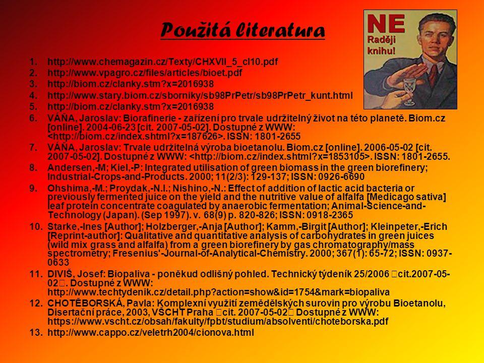 Použitá literatura 1.http://www.chemagazin.cz/Texty/CHXVII_5_cl10.pdf 2.http://www.vpagro.cz/files/articles/bioet.pdf 3.http://biom.cz/clanky.stm?x=2016938 4.http://www.stary.biom.cz/sborniky/sb98PrPetr/sb98PrPetr_kunt.html 5.http://biom.cz/clanky.stm?x=2016938 6.VÁŇA, Jaroslav: Biorafinerie - zařízení pro trvale udržitelný život na této planetě.