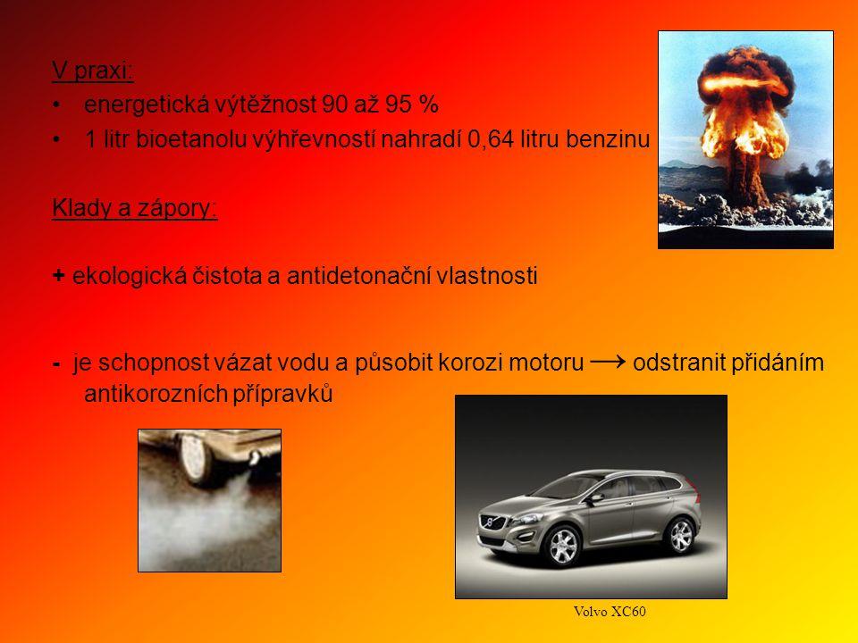 V praxi: energetická výtěžnost 90 až 95 % 1 litr bioetanolu výhřevností nahradí 0,64 litru benzinu Klady a zápory: + ekologická čistota a antidetonační vlastnosti - je schopnost vázat vodu a působit korozi motoru → odstranit přidáním antikorozních přípravků Volvo XC60