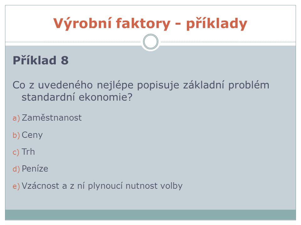 Výrobní faktory - příklady Příklad 8 Co z uvedeného nejlépe popisuje základní problém standardní ekonomie.