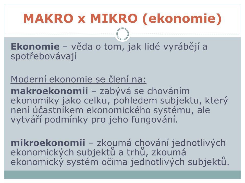 MAKRO x MIKRO (ekonomie) Ekonomie – věda o tom, jak lidé vyrábějí a spotřebovávají Moderní ekonomie se člení na: makroekonomii – zabývá se chováním ekonomiky jako celku, pohledem subjektu, který není účastníkem ekonomického systému, ale vytváří podmínky pro jeho fungování.