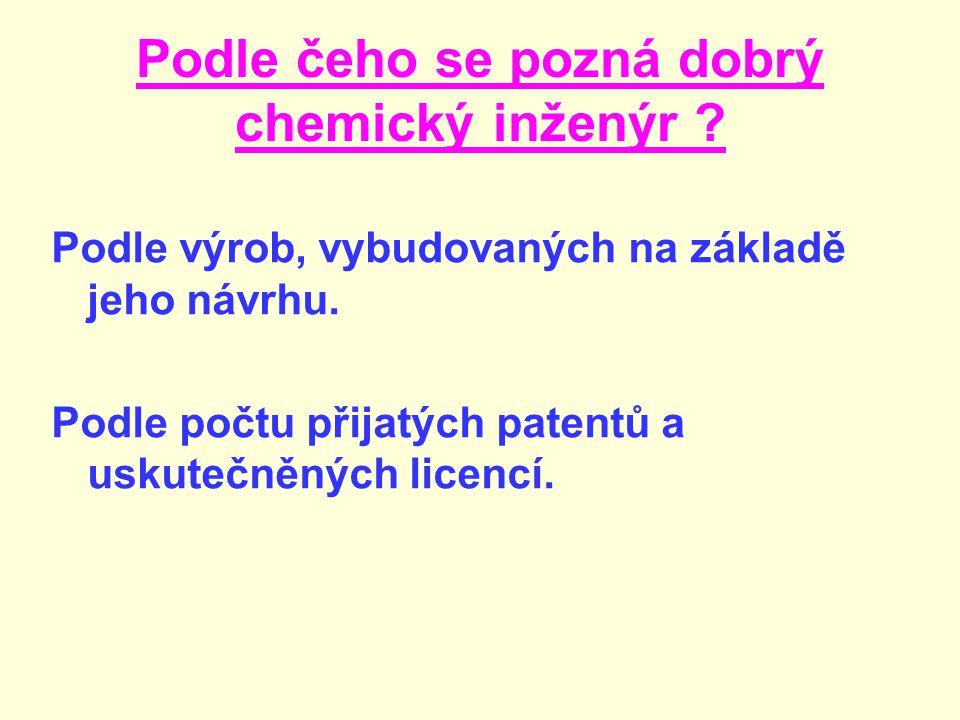 Podle čeho se pozná dobrý chemický inženýr .Podle výrob, vybudovaných na základě jeho návrhu.