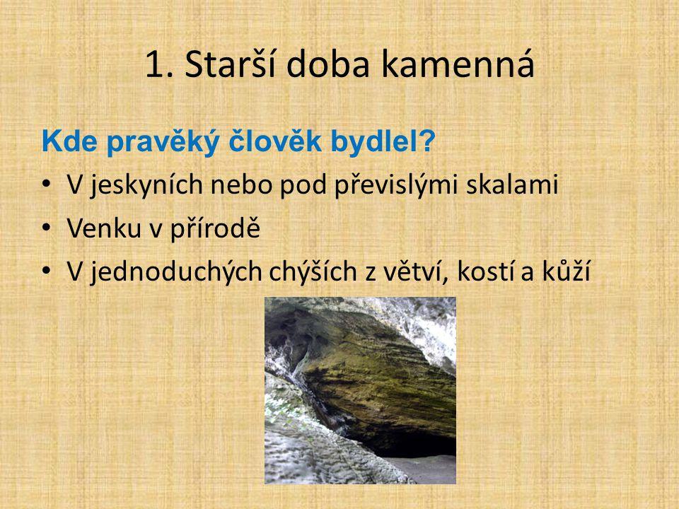1. Starší doba kamenná Kde pravěký člověk bydlel? V jeskyních nebo pod převislými skalami Venku v přírodě V jednoduchých chýších z větví, kostí a kůží