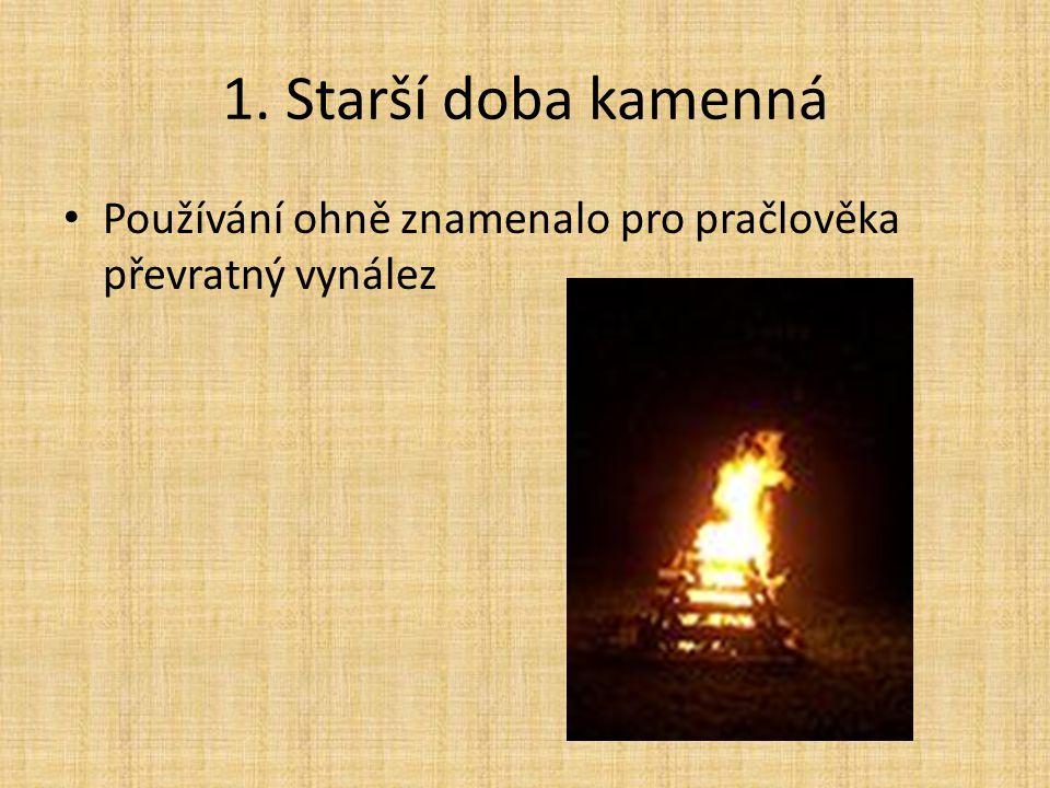 1. Starší doba kamenná Používání ohně znamenalo pro pračlověka převratný vynález