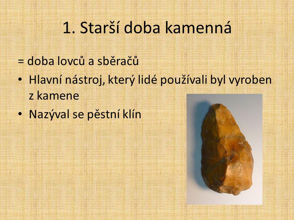 1. Starší doba kamenná = doba lovců a sběračů Hlavní nástroj, který lidé používali byl vyroben z kamene Nazýval se pěstní klín