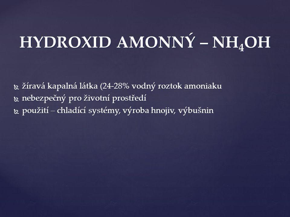  žíravá kapalná látka (24-28% vodný roztok amoniaku  nebezpečný pro životní prostředí  použití – chladící systémy, výroba hnojiv, výbušnin HYDROXID AMONNÝ – NH 4 OH