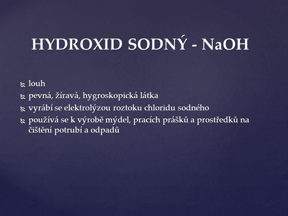  louh  pevná, žíravá, hygroskopická látka  vyrábí se elektrolýzou roztoku chloridu sodného  používá se k výrobě mýdel, pracích prášků a prostředků na čištění potrubí a odpadů HYDROXID SODNÝ - NaOH
