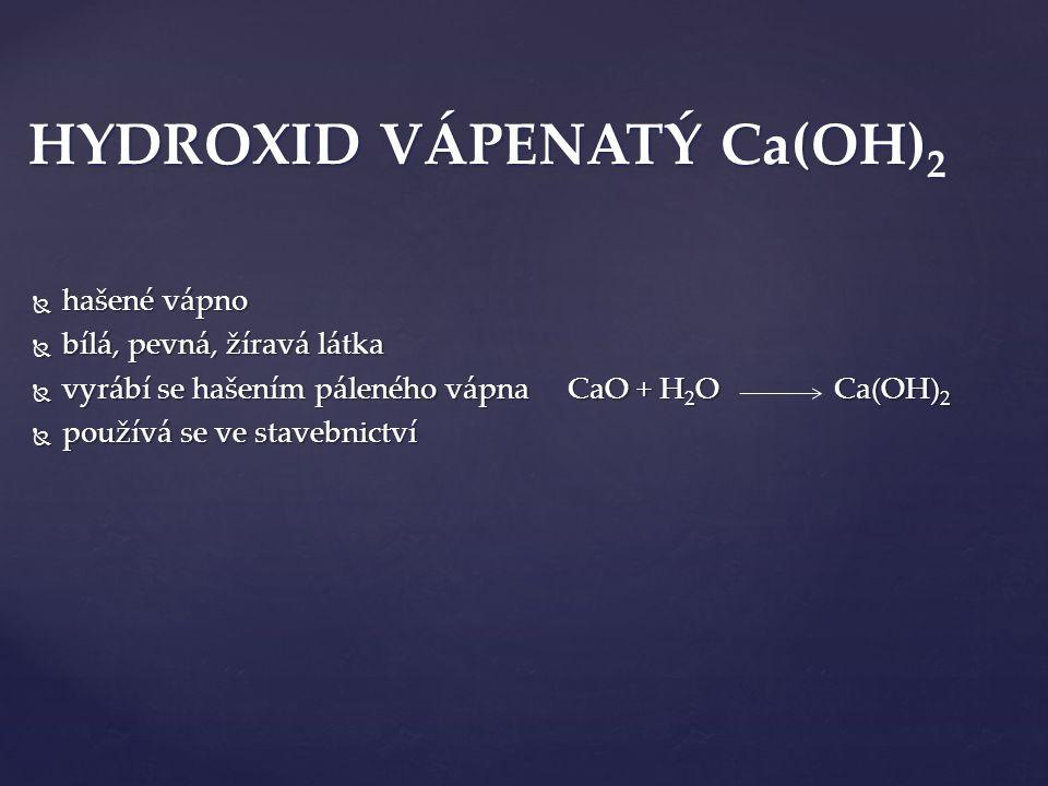  hašené vápno  bílá, pevná, žíravá látka  vyrábí se hašením páleného vápna CaO + H 2 O Ca(OH) 2  používá se ve stavebnictví HYDROXID VÁPENATÝ Ca(OH) 2
