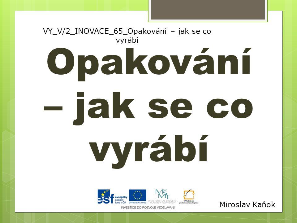 VY_V/2_INOVACE_65_Opakování – jak se co vyrábí Opakování – jak se co vyrábí Miroslav Kaňok