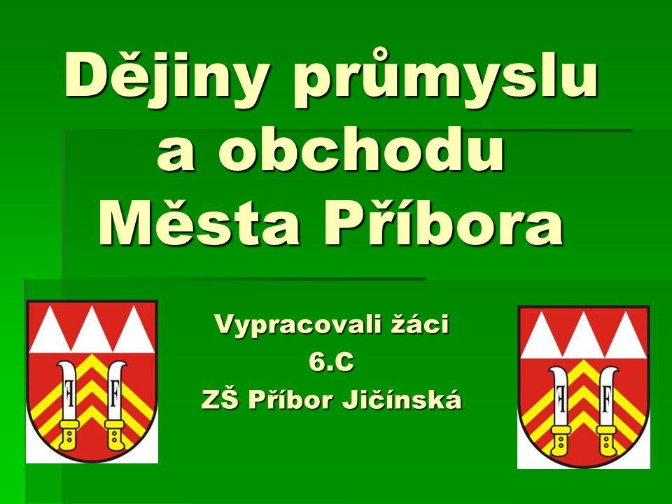 Dějiny průmyslu a obchodu Města Příbora Vypracovali žáci 6.C ZŠ Příbor Jičínská