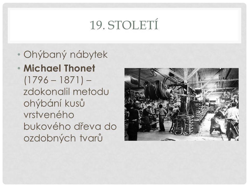 19. STOLETÍ Ohýbaný nábytek Michael Thonet (1796 – 1871) – zdokonalil metodu ohýbání kusů vrstveného bukového dřeva do ozdobných tvarů