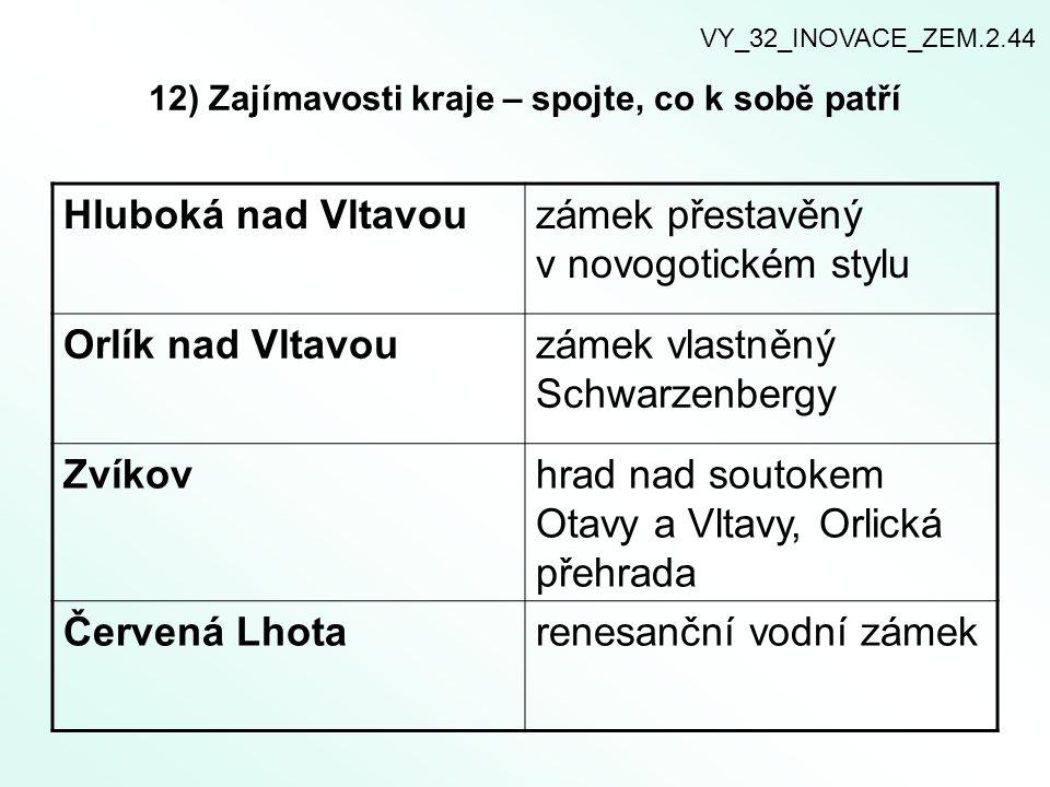 12) Zajímavosti kraje – spojte, co k sobě patří Hluboká nad Vltavouzámek přestavěný v novogotickém stylu Orlík nad Vltavouzámek vlastněný Schwarzenber