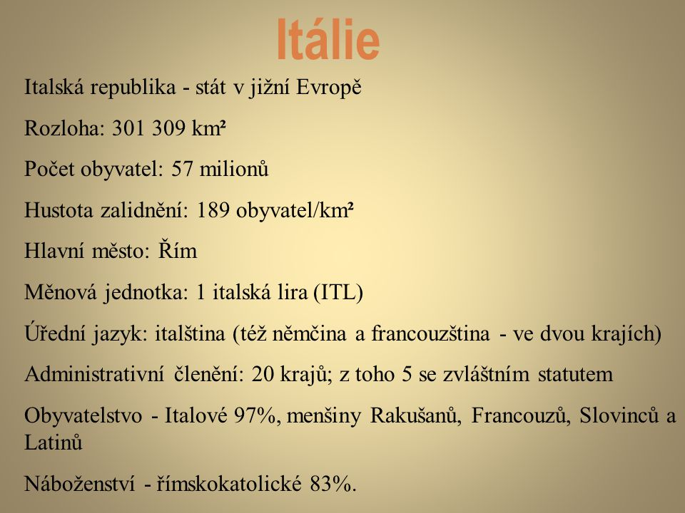 Itálie Italská republika - stát v jižní Evropě Rozloha: 301 309 km² Počet obyvatel: 57 milionů Hustota zalidnění: 189 obyvatel/km² Hlavní město: Řím M