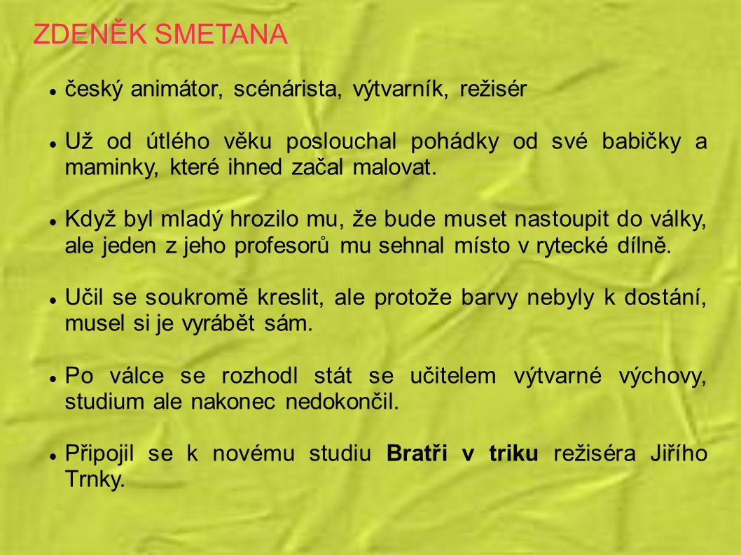 ZDENĚK SMETANA český animátor, scénárista, výtvarník, režisér Už od útlého věku poslouchal pohádky od své babičky a maminky, které ihned začal malovat