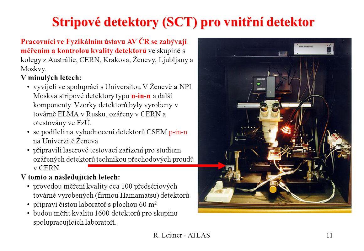 R. Leitner - ATLAS11 Stripové detektory (SCT) pro vnitřní detektor Pracovníci ve Fyzikálním ústavu AV ČR se zabývají měřením a kontrolou kvality detek