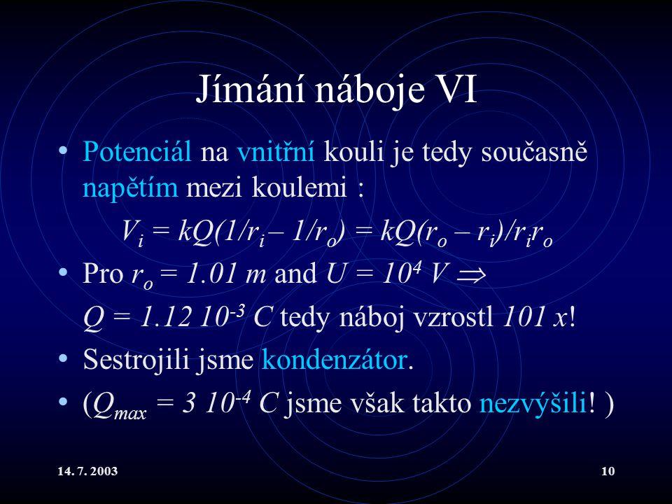 14. 7. 200310 Jímání náboje VI Potenciál na vnitřní kouli je tedy současně napětím mezi koulemi : V i = kQ(1/r i – 1/r o ) = kQ(r o – r i )/r i r o Pr