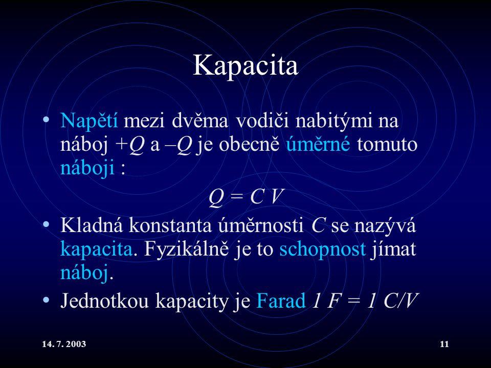 14. 7. 200311 Kapacita Napětí mezi dvěma vodiči nabitými na náboj +Q a –Q je obecně úměrné tomuto náboji : Q = C V Kladná konstanta úměrnosti C se naz