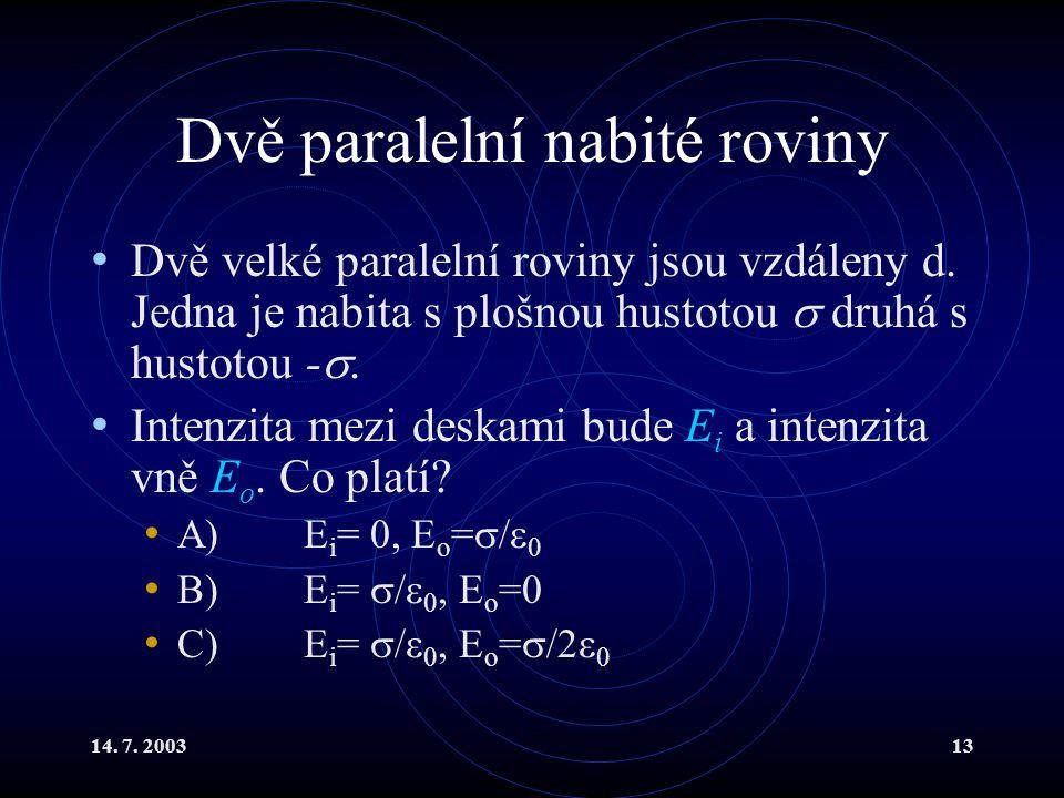 14. 7. 200313 Dvě paralelní nabité roviny Dvě velké paralelní roviny jsou vzdáleny d. Jedna je nabita s plošnou hustotou  druhá s hustotou - . Inten
