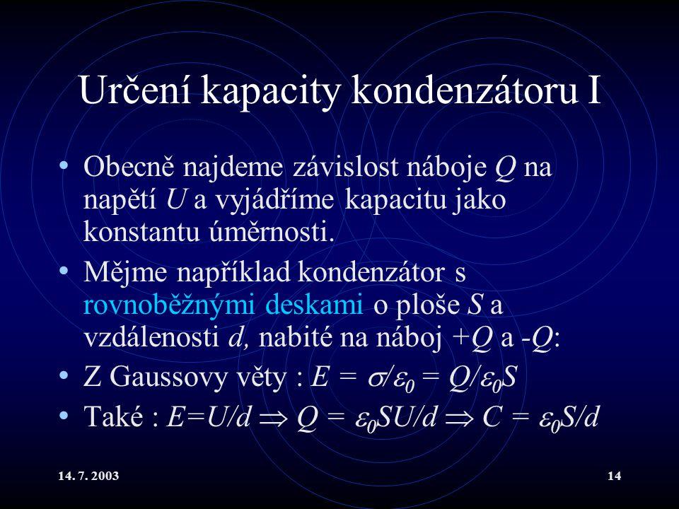 14. 7. 200314 Určení kapacity kondenzátoru I Obecně najdeme závislost náboje Q na napětí U a vyjádříme kapacitu jako konstantu úměrnosti. Mějme napřík