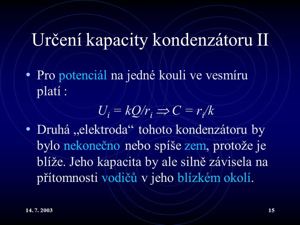 """14. 7. 200315 Určení kapacity kondenzátoru II Pro potenciál na jedné kouli ve vesmíru platí : U i = kQ/r i  C = r i /k Druhá """"elektroda"""" tohoto konde"""