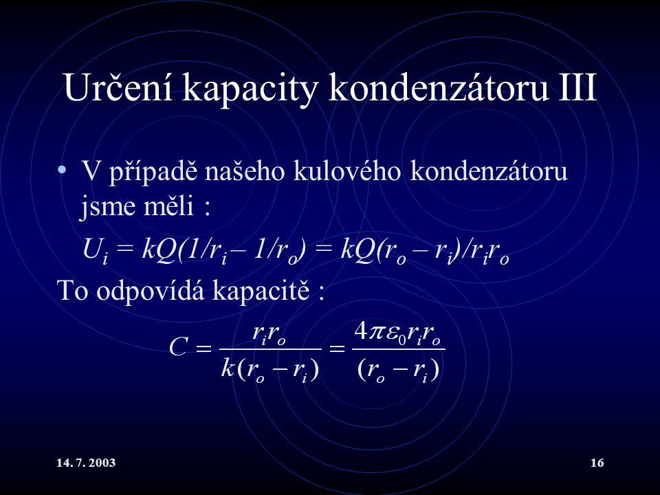 14. 7. 200316 Určení kapacity kondenzátoru III V případě našeho kulového kondenzátoru jsme měli : U i = kQ(1/r i – 1/r o ) = kQ(r o – r i )/r i r o To