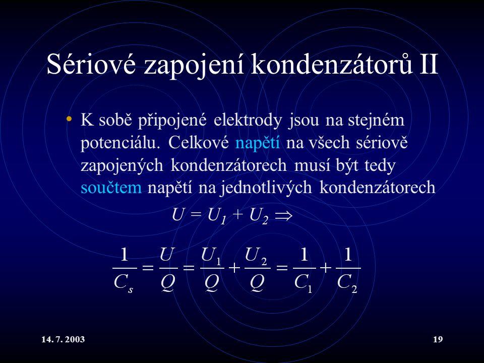 14. 7. 200319 Sériové zapojení kondenzátorů II K sobě připojené elektrody jsou na stejném potenciálu. Celkové napětí na všech sériově zapojených konde