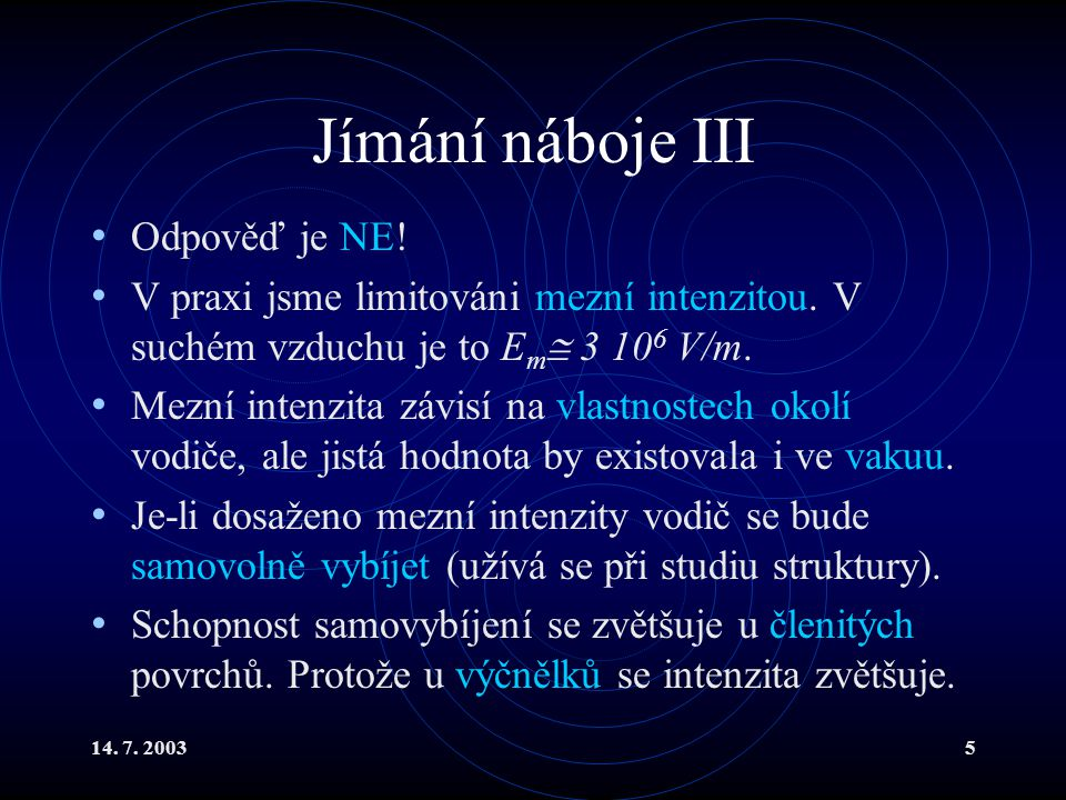 14. 7. 20035 Jímání náboje III Odpověď je NE! V praxi jsme limitováni mezní intenzitou. V suchém vzduchu je to E m  3 10 6 V/m. Mezní intenzita závis