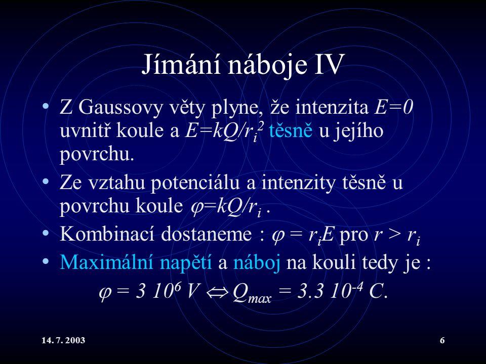 14. 7. 20036 Jímání náboje IV Z Gaussovy věty plyne, že intenzita E=0 uvnitř koule a E=kQ/r i 2 těsně u jejího povrchu. Ze vztahu potenciálu a intenzi